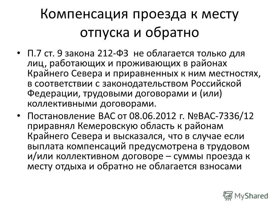 Компенсация проезда к месту отпуска и обратно П.7 ст. 9 закона 212-ФЗ не облагается только для лиц, работающих и проживающих в районах Крайнего Севера и приравненных к ним местностях, в соответствии с законодательством Российской Федерации, трудовыми