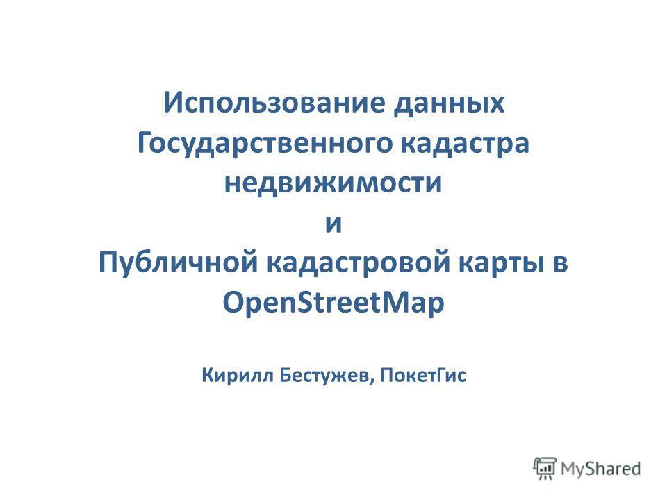 Использование данных Государственного кадастра недвижимости и Публичной кадастровой карты в OpenStreetMap Кирилл Бестужев, ПокетГис