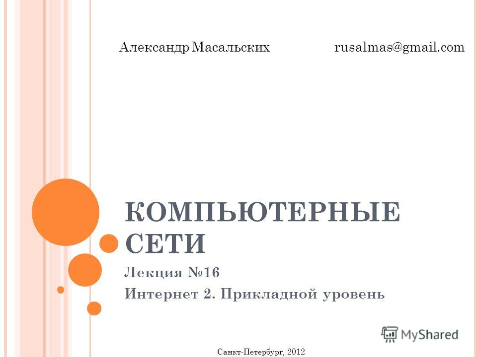 КОМПЬЮТЕРНЫЕ СЕТИ Лекция 16 Интернет 2. Прикладной уровень Санкт-Петербург, 2012 Александр Масальских rusalmas@gmail.com