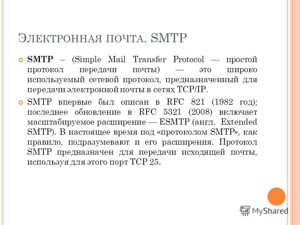 Э ЛЕКТРОННАЯ ПОЧТА. SMTP SMTP – (Simple Mail Transfer Protocol простой протокол передачи почты) это широко используемый сетевой протокол, предназначенный для передачи электронной почты в сетях TCP/IP. SMTP впервые был описан в RFC 821 (1982 год); пос