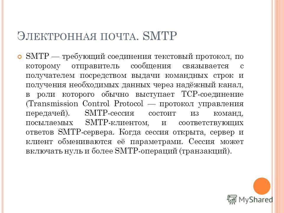 SMTP требующий соединения текстовый протокол, по которому отправитель сообщения связывается с получателем посредством выдачи командных строк и получения необходимых данных через надёжный канал, в роли которого обычно выступает TCP-соединение (Transmi