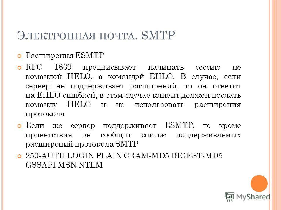Э ЛЕКТРОННАЯ ПОЧТА. SMTP Расширения ESMTP RFC 1869 предписывает начинать сессию не командой HELO, а командой EHLO. В случае, если сервер не поддерживает расширений, то он ответит на EHLO ошибкой, в этом случае клиент должен послать команду HELO и не
