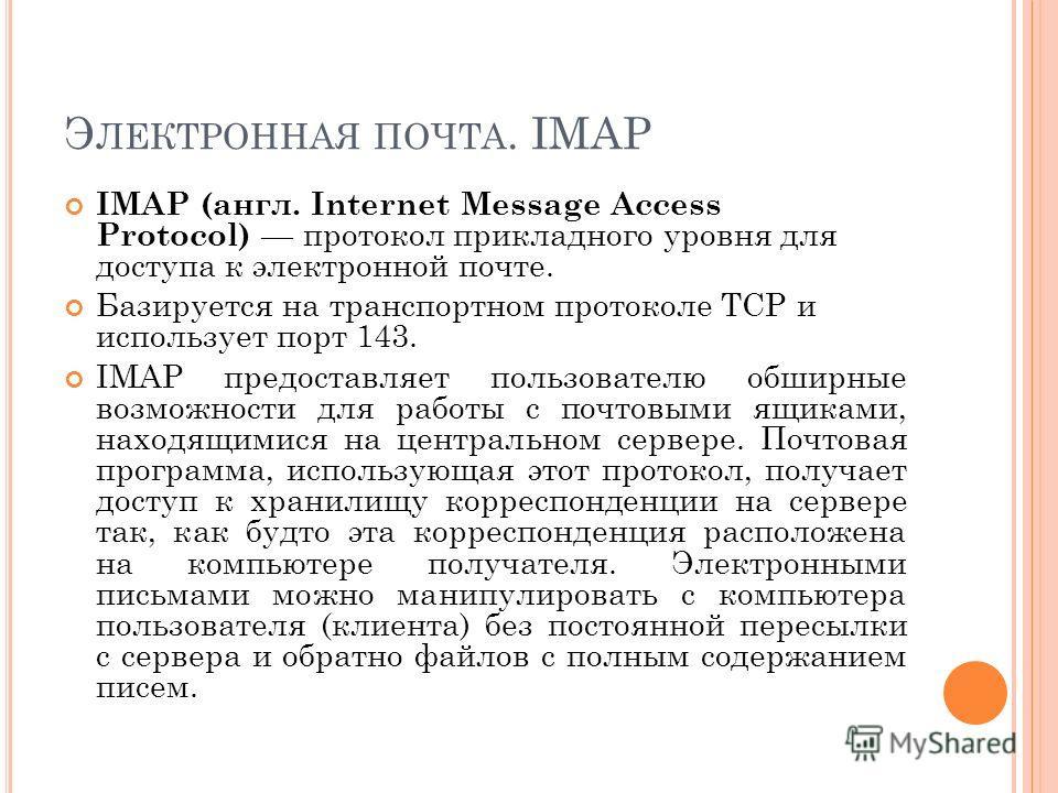 Э ЛЕКТРОННАЯ ПОЧТА. IMAP IMAP (англ. Internet Message Access Protocol) протокол прикладного уровня для доступа к электронной почте. Базируется на транспортном протоколе TCP и использует порт 143. IMAP предоставляет пользователю обширные возможности д