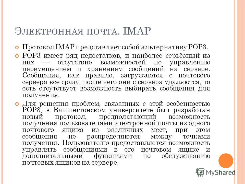 Э ЛЕКТРОННАЯ ПОЧТА. IMAP Протокол IMAP представляет собой альтернативу POP3. POP3 имеет ряд недостатков, и наиболее серьёзный из них отсутствие возможностей по управлению перемещением и хранением сообщений на сервере. Сообщения, как правило, загружаю