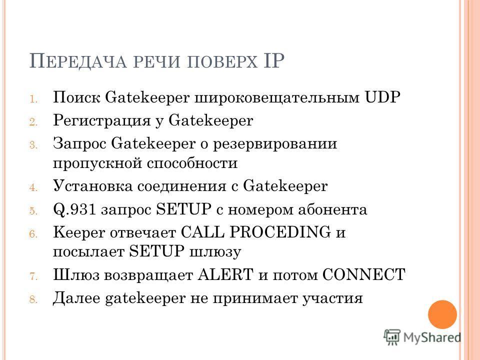 П ЕРЕДАЧА РЕЧИ ПОВЕРХ IP 1. Поиск Gatekeeper широковещательным UDP 2. Регистрация у Gatekeeper 3. Запрос Gatekeeper о резервировании пропускной способности 4. Установка соединения с Gatekeeper 5. Q.931 запрос SETUP с номером абонента 6. Keeper отвеча