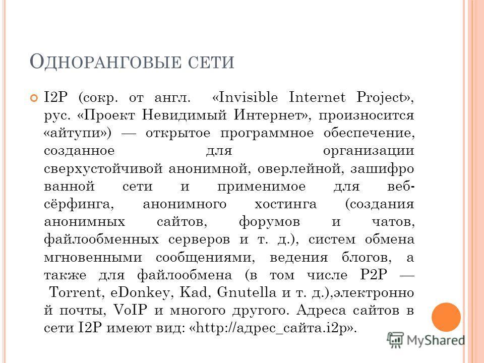 О ДНОРАНГОВЫЕ СЕТИ I2P (сокр. от англ. «Invisible Internet Project», рус. «Проект Невидимый Интернет», произносится «айтупи») открытое программное обеспечение, созданное для организации сверхустойчивой анонимной, оверлейной, зашифро ванной сети и при