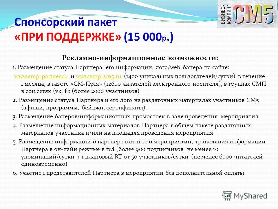 Спонсорский пакет «ПРИ ПОДДЕРЖКЕ» (15 000 р.) Рекламно-информационные возможности: 1. Размещение статуса Партнера, его информации, лого/web-банера на сайте: www.smp-partner.ru и www.smp-sm5.ru (1400 уникальных пользователей/сутки) в течение 1 месяца,