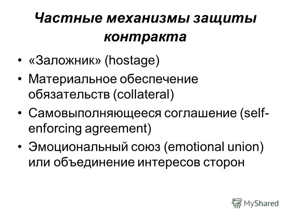 Частные механизмы защиты контракта «Заложник» (hostage) Материальное обеспечение обязательств (collateral) Cамовыполняющееся соглашение (self- enforcing agreement) Эмоциональный союз (emotional union) или объединение интересов сторон