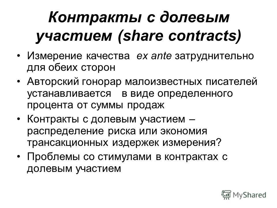 Контракты с долевым участием (share contracts) Измерение качества ex ante затруднительно для обеих сторон Авторский гонорар малоизвестных писателей устанавливается в виде определенного процента от суммы продаж Контракты с долевым участием – распредел