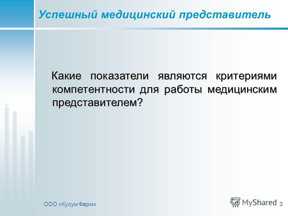 ООО «Кусум Фарм»3 Какие показатели являются критериями компетентности для работы медицинским представителем? Какие показатели являются критериями компетентности для работы медицинским представителем? Успешный медицинский представитель