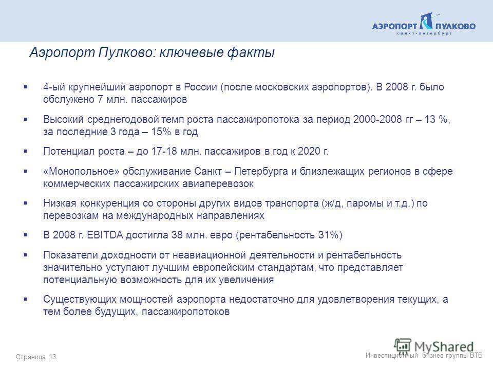 Инвестиционный бизнес группы ВТБ Страница 13 Аэропорт Пулково: ключевые факты 4-ый крупнейший аэропорт в России (после московских аэропортов). В 2008 г. было обслужено 7 млн. пассажиров Высокий среднегодовой темп роста пассажиропотока за период 2000-