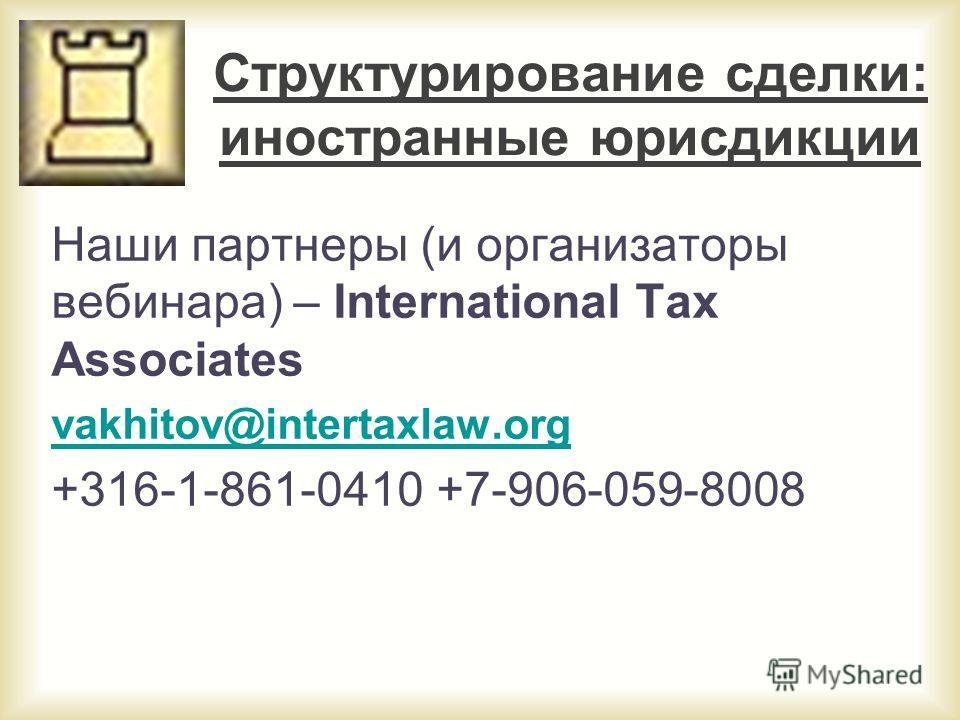 Структурирование сделки: иностранные юрисдикции Наши партнеры (и организаторы вебинара) – International Tax Associates vakhitov@intertaxlaw.org +316-1-861-0410 +7-906-059-8008