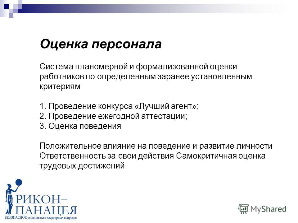 Оценка персонала Система планомерной и формализованной оценки работников по определенным заранее установленным критериям 1. Проведение конкурса «Лучший агент»; 2. Проведение ежегодной аттестации; 3. Оценка поведения Положительное влияние на поведение