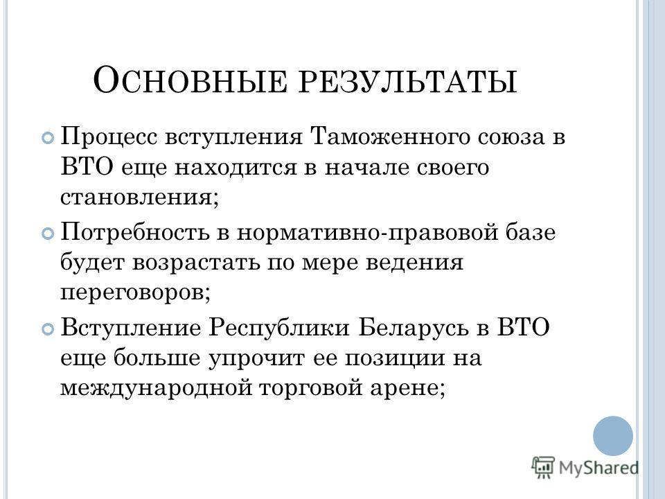 О СНОВНЫЕ РЕЗУЛЬТАТЫ Процесс вступления Таможенного союза в ВТО еще находится в начале своего становления; Потребность в нормативно-правовой базе будет возрастать по мере ведения переговоров; Вступление Республики Беларусь в ВТО еще больше упрочит ее