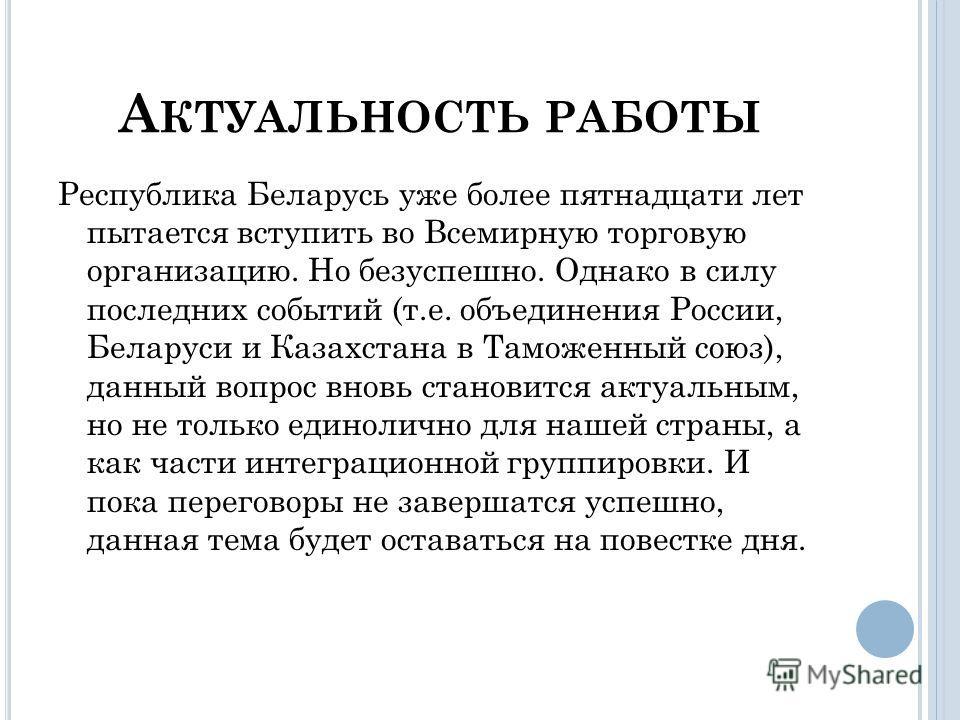 А КТУАЛЬНОСТЬ РАБОТЫ Республика Беларусь уже более пятнадцати лет пытается вступить во Всемирную торговую организацию. Но безуспешно. Однако в силу последних событий (т.е. объединения России, Беларуси и Казахстана в Таможенный союз), данный вопрос вн