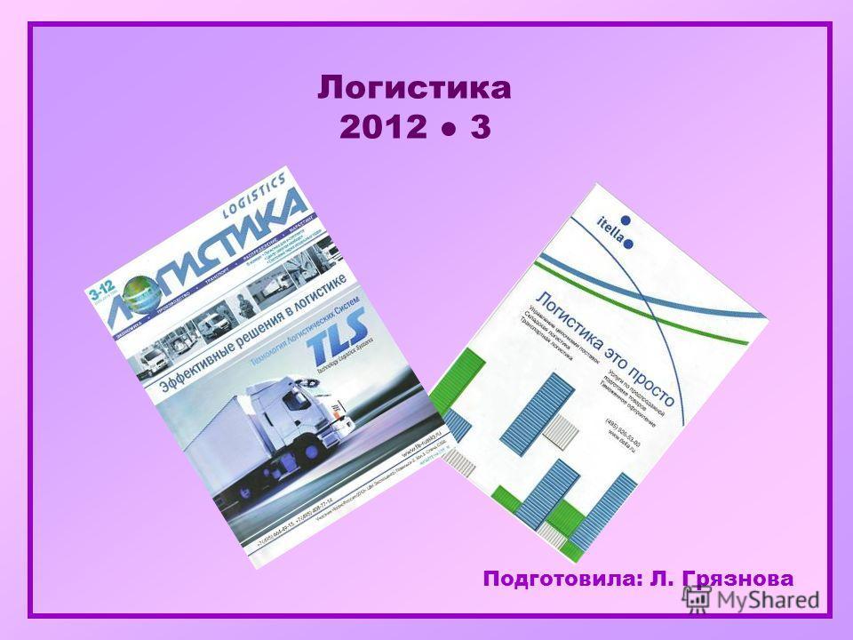Подготовила: Л. Грязнова Логистика 2012 3
