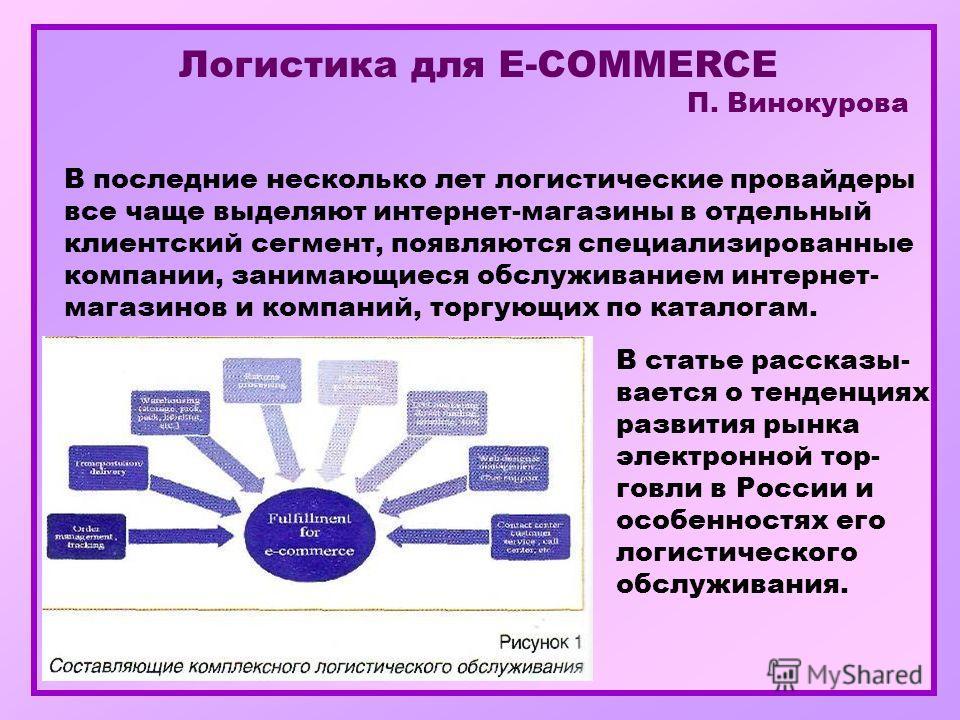 Логистика для E-COMMERCE П. Винокурова В последние несколько лет логистические провайдеры все чаще выделяют интернет-магазины в отдельный клиентский сегмент, появляются специализированные компании, занимающиеся обслуживанием интернет- магазинов и ком