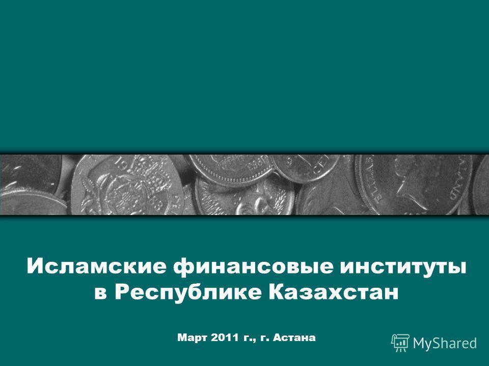 Исламские финансовые институты в Республике Казахстан Март 2011 г., г. Астана