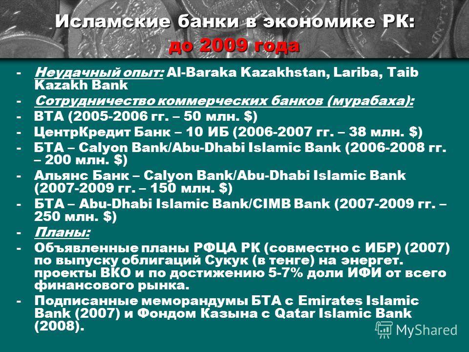 Исламские банки в экономике РК: до 2009 года -Неудачный опыт: Al-Baraka Kazakhstan, Lariba, Taib Kazakh Bank -Сотрудничество коммерческих банков (мурабаха): - ВТА (2005-2006 гг. – 50 млн. $) - ЦентрКредит Банк – 10 ИБ (2006-2007 гг. – 38 млн. $) - БТ
