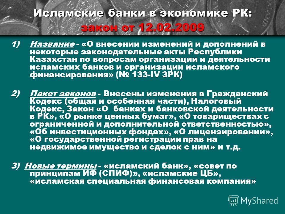 Исламские банки в экономике РК: закон от 12.02.2009 1)Название - «О внесении изменений и дополнений в некоторые законодательные акты Республики Казахстан по вопросам организации и деятельности исламских банков и организации исламского финансирования»