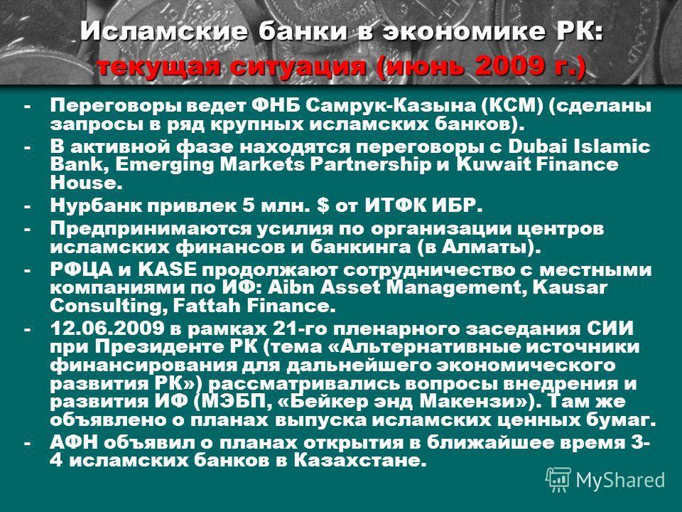 Исламские банки в экономике РК: текущая ситуация (июнь 2009 г.) -Переговоры ведет ФНБ Самрук-Казына (КСМ) (сделаны запросы в ряд крупных исламских банков). -В активной фазе находятся переговоры с Dubai Islamic Bank, Emerging Markets Partnership и Kuw