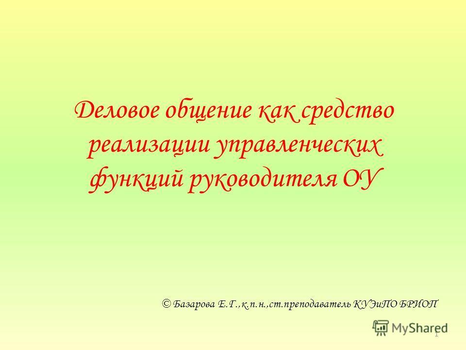 Деловое общение как средство реализации управленческих функций руководителя ОУ © Базарова Е.Г.,к.п.н.,ст.преподаватель КУЭиПО БРИОП 1