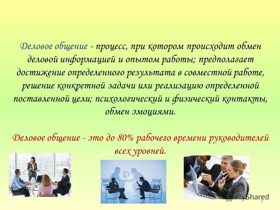 Деловое общение - процесс, при котором происходит обмен деловой информацией и опытом работы; предполагает достижение определенного результата в совместной работе, решение конкретной задачи или реализацию определенной поставленной цели; психологически
