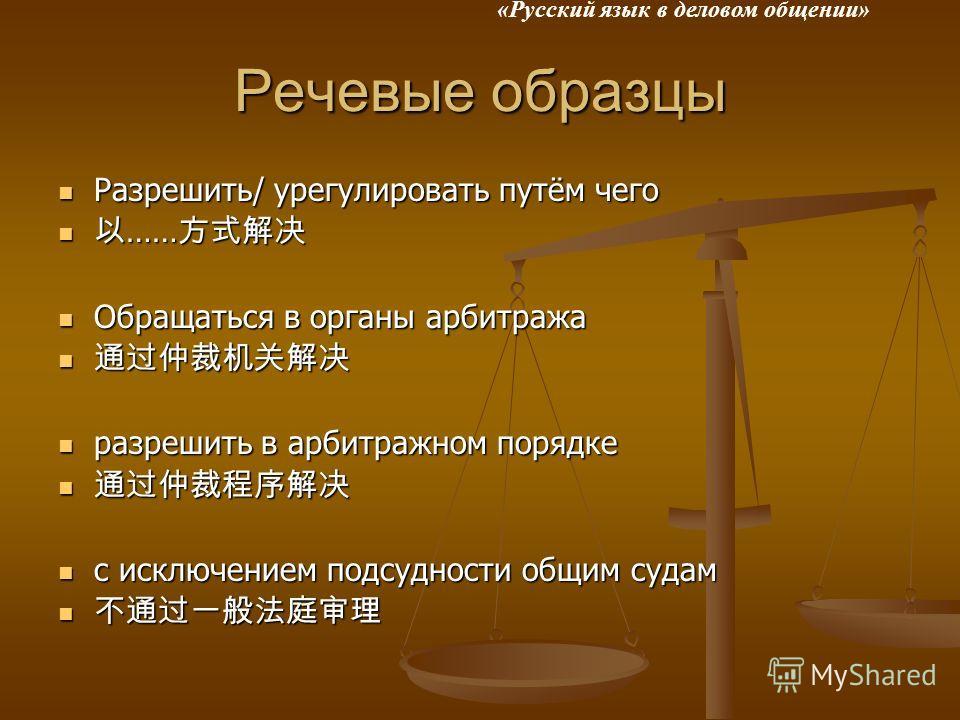 «Русский язык в деловом общении» Речевые образцы Разрешить/ урегулировать путём чего Разрешить/ урегулировать путём чего …… …… Обращаться в органы арбитража Обращаться в органы арбитража разрешить в арбитражном порядке разрешить в арбитражном порядке