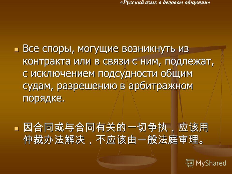 «Русский язык в деловом общении» Все споры, могущие возникнуть из контракта или в связи с ним, подлежат, с исключением подсудности общим судам, разрешению в арбитражном порядке. Все споры, могущие возникнуть из контракта или в связи с ним, подлежат,