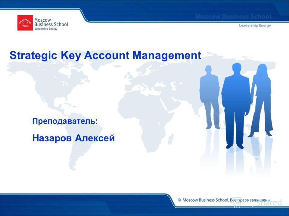 Преподаватель: Назаров Алексей Strategic Key Account Management