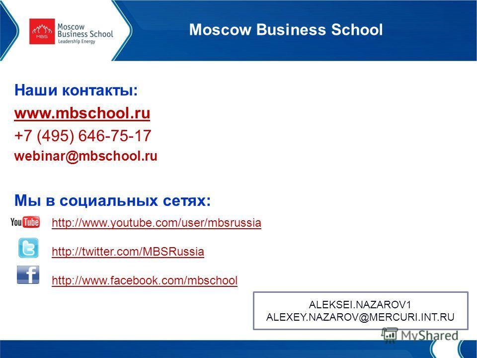 Moscow Business School Наши контакты: www.mbschool.ru +7 (495) 646-75-17 webinar@mbschool.ru Мы в социальных сетях: http://www.youtube.com/user/mbsrussia http://twitter.com/MBSRussia http://www.facebook.com/mbschool ALEKSEI.NAZAROV1 ALEXEY.NAZAROV@ME
