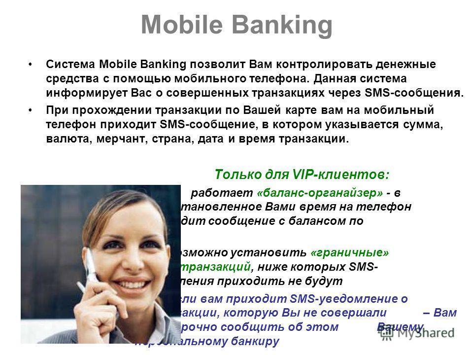 Mobile Banking Система Mobile Banking позволит Вам контролировать денежные средства с помощью мобильного телефона. Данная система информирует Вас о совершенных транзакциях через SMS-сообщения. При прохождении транзакции по Вашей карте вам на мобильны