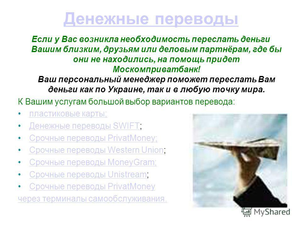 Денежные переводы Если у Вас возникла необходимость переслать деньги Вашим близким, друзьям или деловым партнёрам, где бы они не находились, на помощь придет Москомприватбанк! Ваш персональный менеджер поможет переслать Вам деньги как по Украине, так
