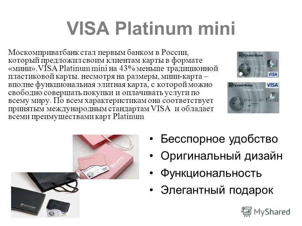 VISA Platinum mini Москомприватбанк стал первым банком в России, который предложил своим клиентам карты в формате «мини».VISA Platinum mini на 43% меньше традиционной пластиковой карты. несмотря на размеры, мини-карта – вполне функциональная элитная