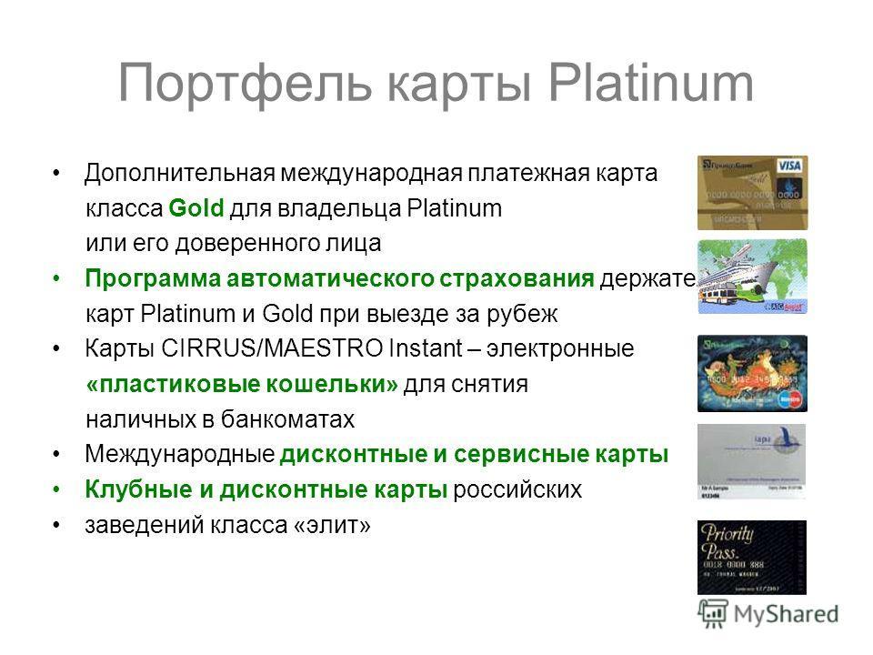 Портфель карты Platinum Дополнительная международная платежная карта класса Gold для владельца Platinum или его доверенного лица Программа автоматического страхования держателя карт Platinum и Gold при выезде за рубеж Карты CIRRUS/MAESTRO Instant – э