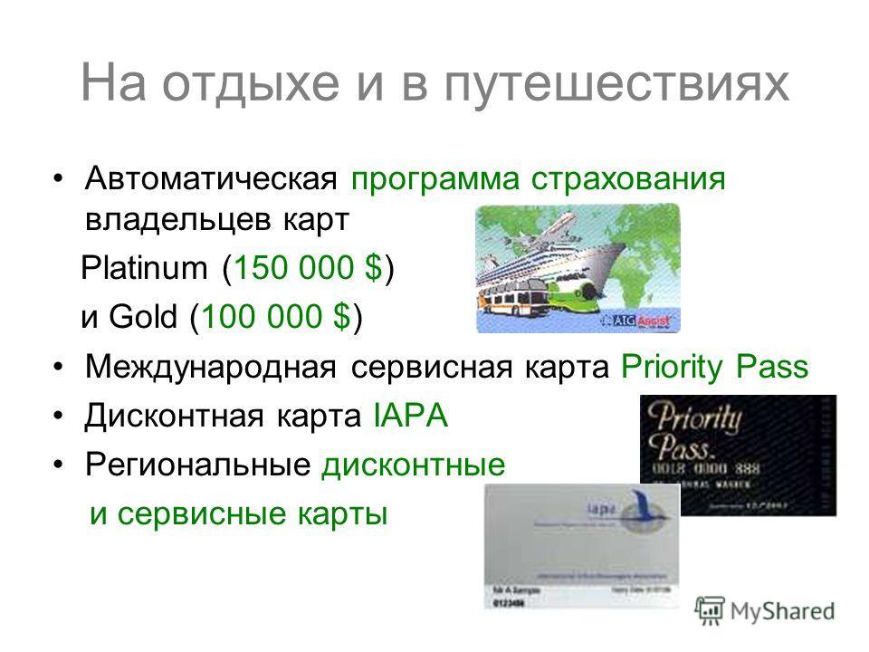 На отдыхе и в путешествиях Автоматическая программа страхования владельцев карт Platinum (150 000 $) и Gold (100 000 $) Международная сервисная карта Priority Pass Дисконтная карта IAPA Региональные дисконтные и сервисные карты