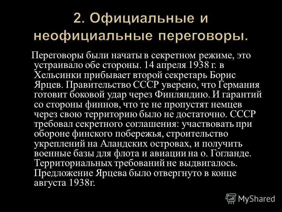 Переговоры были начаты в секретном режиме, это устраивало обе стороны. 14 апреля 1938 г. в Хельсинки прибывает второй секретарь Борис Ярцев. Правительство СССР уверено, что Германия готовит боковой удар через Финляндию. И гарантий со стороны финнов,