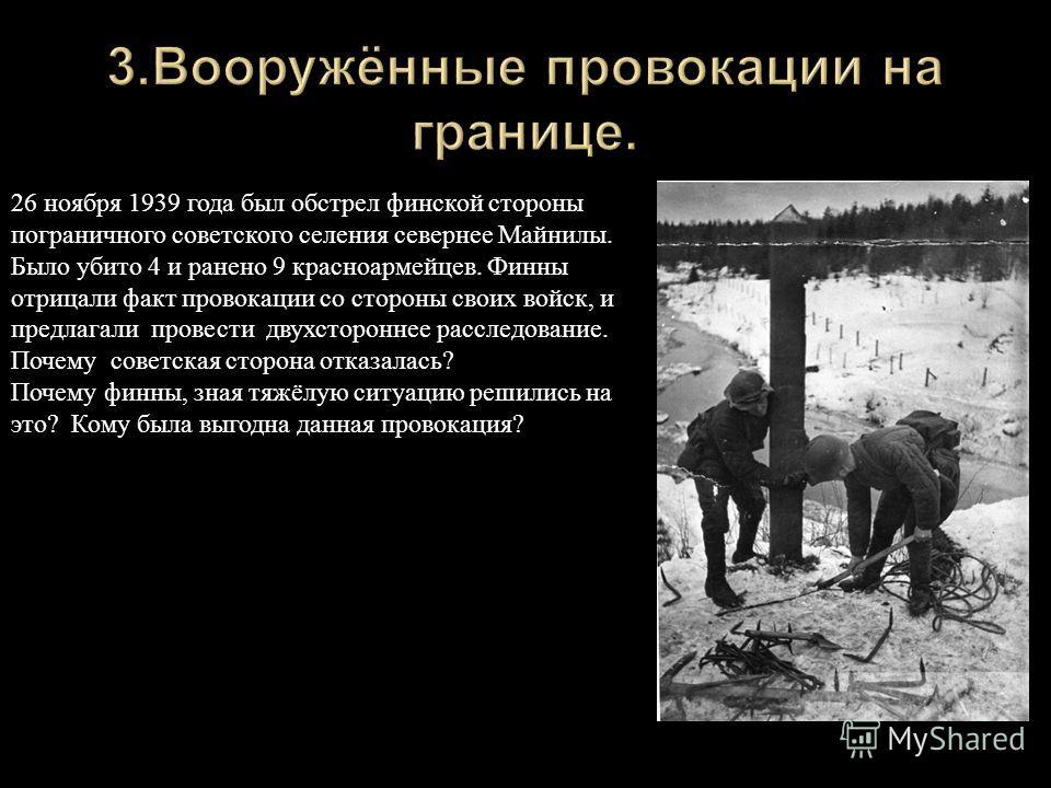 26 ноября 1939 года был обстрел финской стороны пограничного советского селения севернее Майнилы. Было убито 4 и ранено 9 красноармейцев. Финны отрицали факт провокации со стороны своих войск, и предлагали провести двухстороннее расследование. Почему
