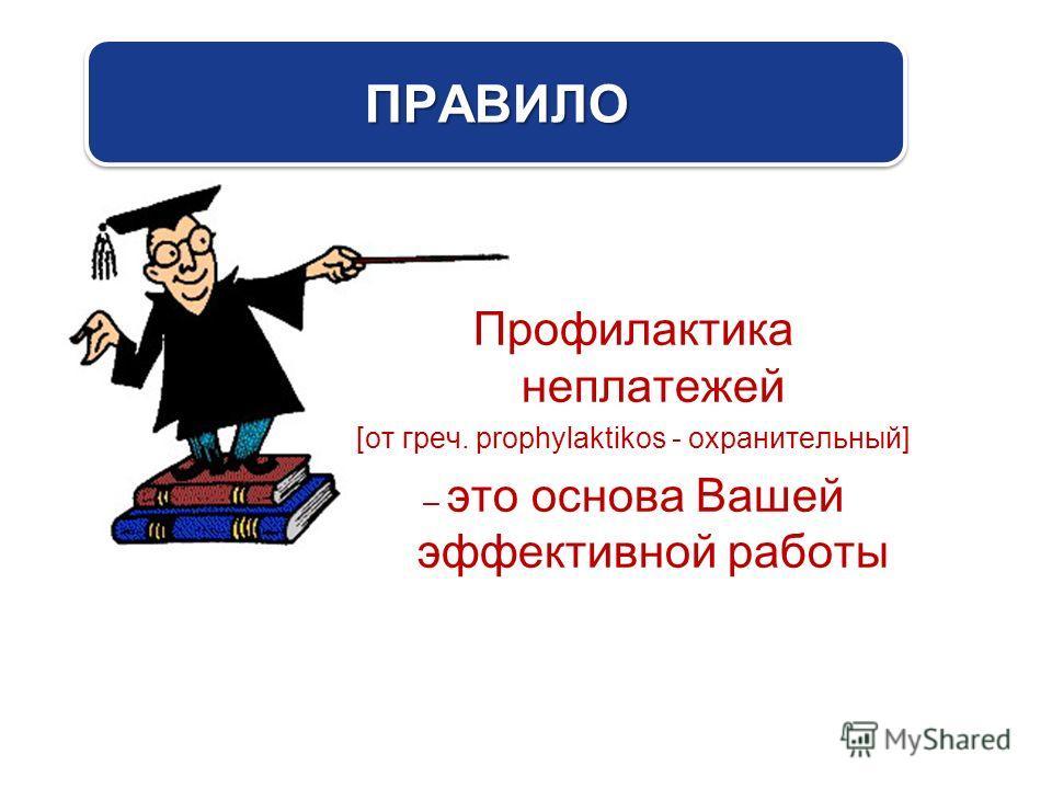 Профилактика неплатежей [от греч. prophylaktikos - охранительный] – это основа Вашей эффективной работы ПРАВИЛОПРАВИЛО