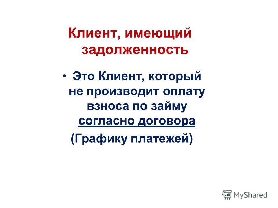 Клиент, имеющий задолженность Это Клиент, который не производит оплату взноса по займу согласно договора (Графику платежей)