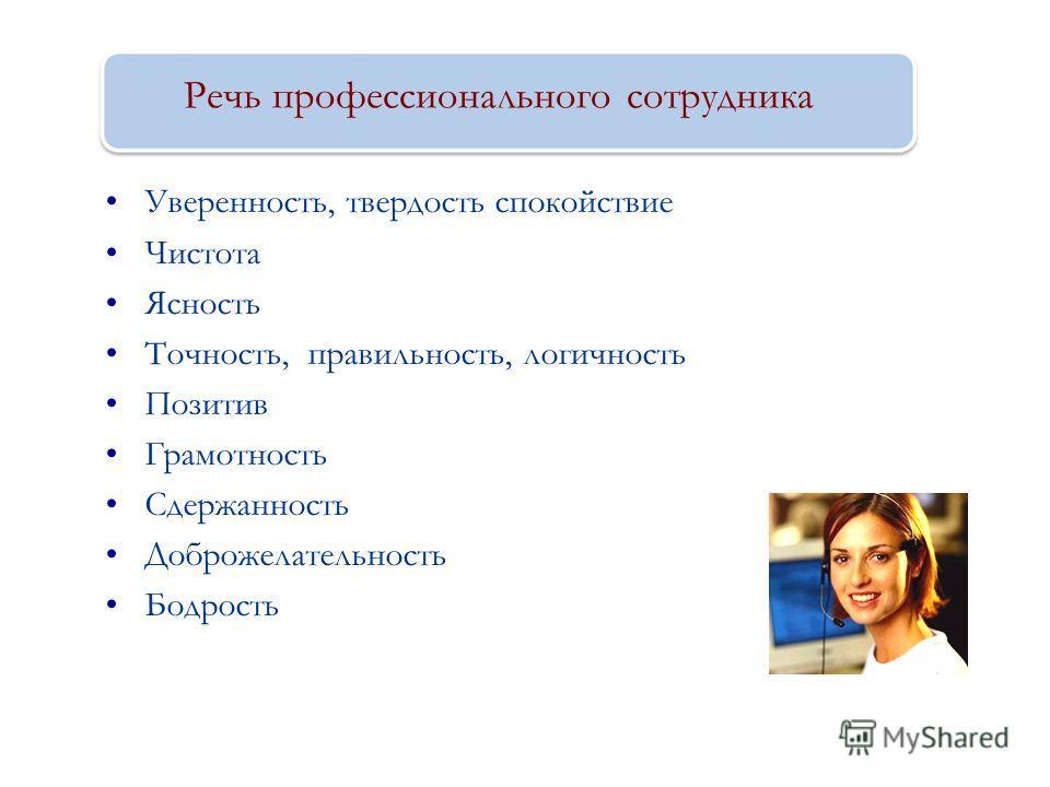 Речь профессионального сотрудника Уверенность, твердость спокойствие Чистота Ясность Точность, правильность, логичность Позитив Грамотность Сдержанность Доброжелательность Бодрость