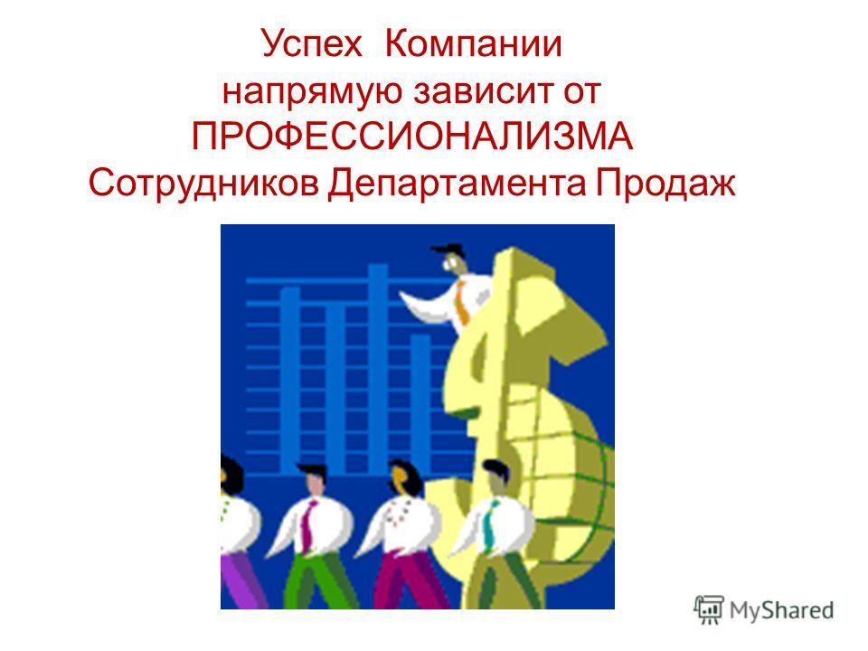 Успех Компании напрямую зависит от ПРОФЕССИОНАЛИЗМА Сотрудников Департамента Продаж