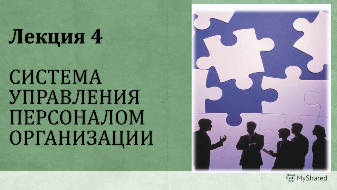 Лекция 4 СИСТЕМА УПРАВЛЕНИЯ ПЕРСОНАЛОМ ОРГАНИЗАЦИИ