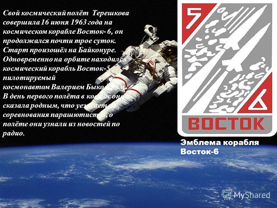 Свой космический полёт Терешкова совершила 16 июня 1963 года на космическом корабле Восток- 6, он продолжался почти трое суток. Старт произошёл на Байконуре. Одновременно на орбите находился космический корабль Восток-5 пилотируемый космонавтом Валер