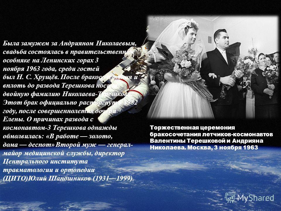 Была замужем за Андрияном Николаевым, свадьба состоялась в правительственном особняке на Ленинских горах 3 ноября 1963 года, среди гостей был Н. С. Хрущёв. После бракосочетания и вплоть до развода Терешкова носила двойную фамилию Николаева-Терешкова.
