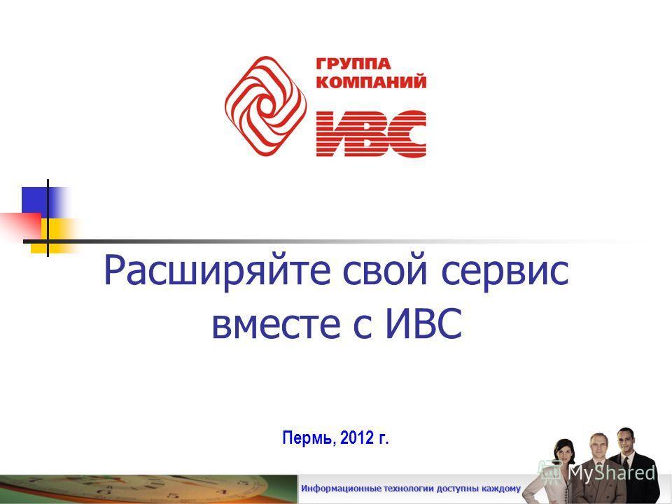 Расширяйте свой сервис вместе с ИВС Пермь, 2012 г. Информационные технологии доступны каждому