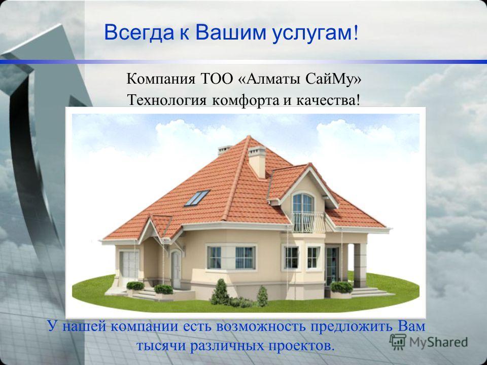 Всегда к Вашим услугам ! Компания ТОО «Алматы СайМу» Технология комфорта и качества! У нашей компании есть возможность предложить Вам тысячи различных проектов.