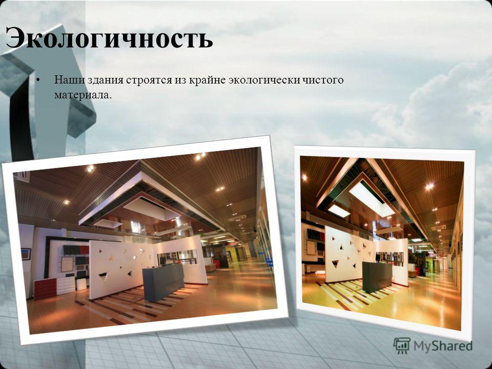 Экологичность Наши здания строятся из крайне экологически чистого материала.