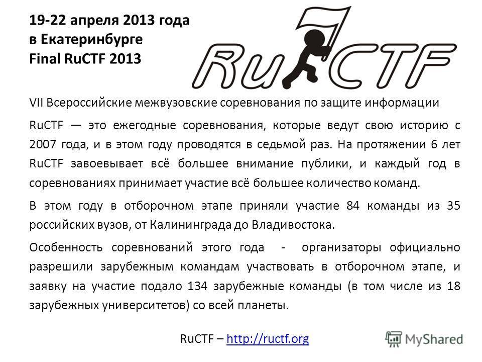 19-22 апреля 2013 года в Екатеринбурге Final RuCTF 2013 VII Всероссийские межвузовские соревнования по защите информации RuCTF это ежегодные соревнования, которые ведут свою историю с 2007 года, и в этом году проводятся в седьмой раз. На протяжении 6