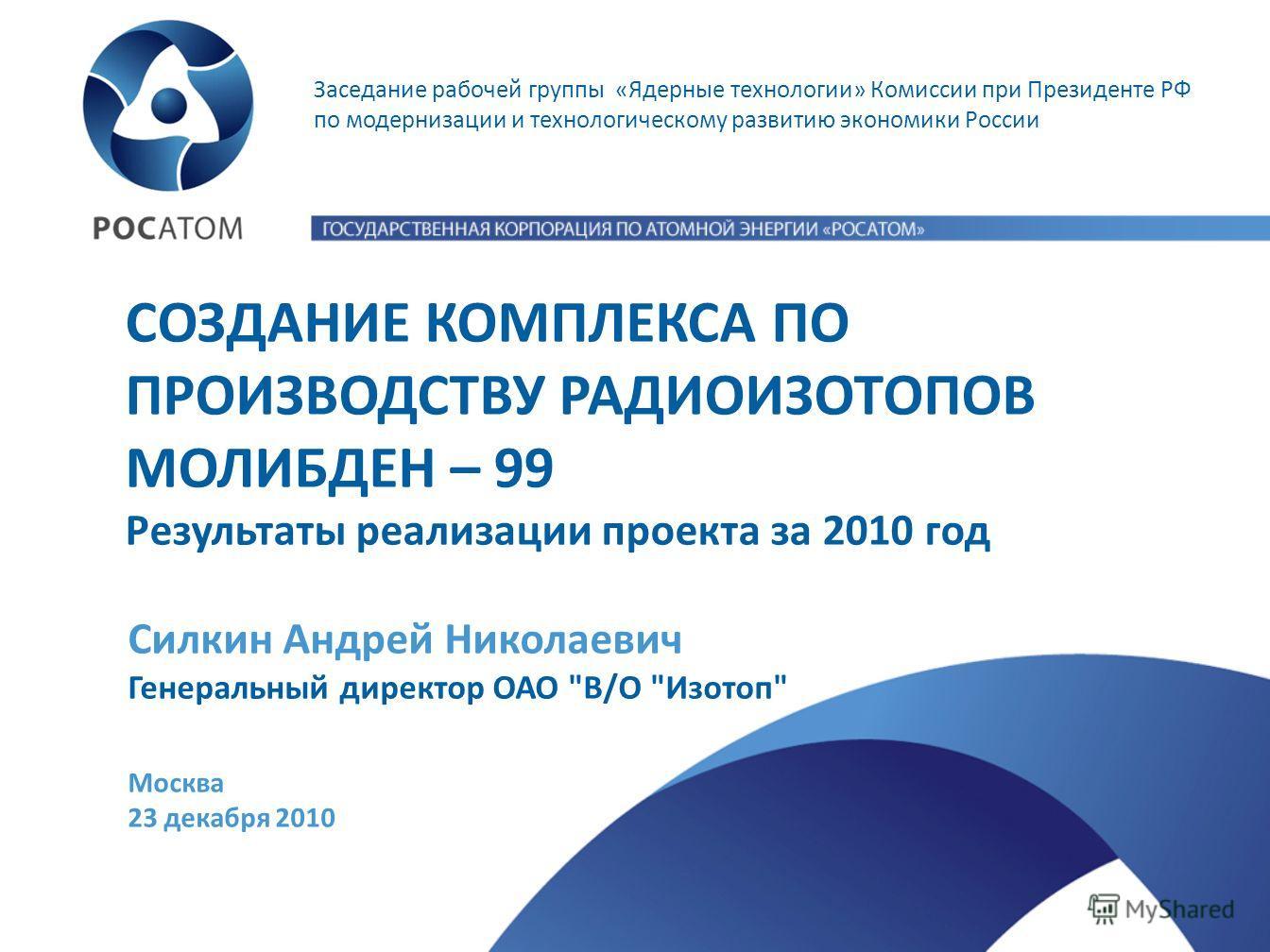 Заседание рабочей группы «Ядерные технологии» Комиссии при Президенте РФ по модернизации и технологическому развитию экономики России СОЗДАНИЕ КОМПЛЕКСА ПО ПРОИЗВОДСТВУ РАДИОИЗОТОПОВ МОЛИБДЕН – 99 Результаты реализации проекта за 2010 год Москва 23 д